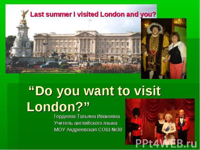 "Last summer I visited London and you? ""Do you want to visit London?"" Гордеева Татьяна Ивановна Учитель английского языка МОУ Андреевская СОШ №30"