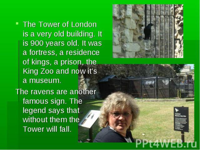 The Tower of London is a very old building. It is 900 years old. It was a fortress, a residence of kings, a prison, the King Zoo and now it's a museum. The ravens are another famous sign. The legend says that without them the Tower will fall.