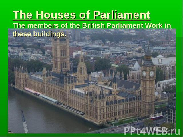 The Houses of Parliament The members of the British Parliament Work in these buildings.