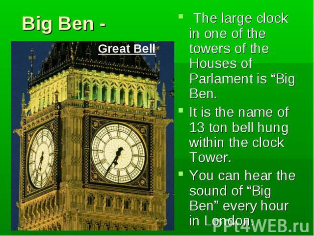 "Big Ben - is one of London's best known sights. It is the name of 13 ton bell hung within the clock Tower. But if you say ""Big Ben"" today most people think of the Tower and the Clock, not the bell."