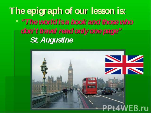 "Тhe epigraph of our lesson is: ""The world is a book and those who don't travel read only one page"" St. Augustine"