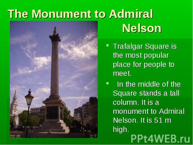 The Monument to Admiral Nelson Trafalgar Square is the most popular place for people to meet. In the middle of the Square stands a tall column. It is a monument to Admiral Nelson. It is 51 m high.