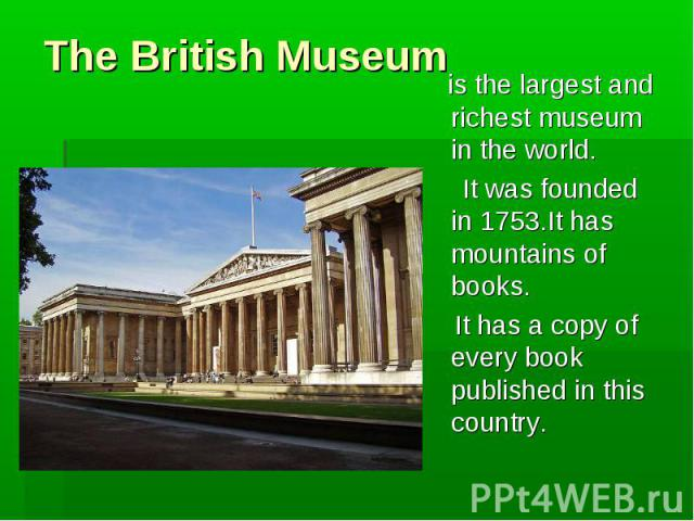 The British Museum is the largest and richest museum in the world. It was founded in 1753.It has mountains of books. It has a copy of every book published in this country.