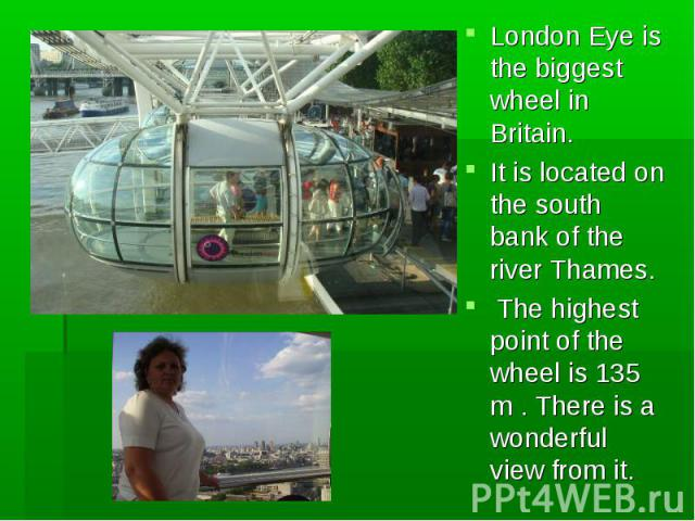 London Eye is the biggest wheel in Britain. London Eye is the biggest wheel in Britain. It is located on the south bank of the river Thames. The highest point of the wheel is 135 m . There is a wonderful view from it.