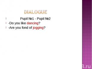 Pupil №1 - Pupil №2 Pupil №1 - Pupil №2 -Do you like dancing? -Are you fond of j