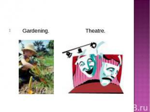 Gardening. Theatre. Gardening. Theatre.