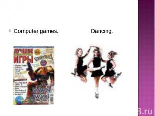 Computer games. Dancing. Computer games. Dancing.