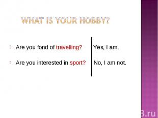 Are you fond of travelling? Yes, I am. Are you interested in sport? No, I am not