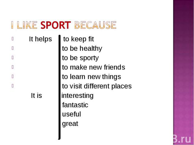 It helps to keep fit It helps to keep fit to be healthy to be sporty to make new friends to learn new things to visit different places It is interesting fantastic useful great