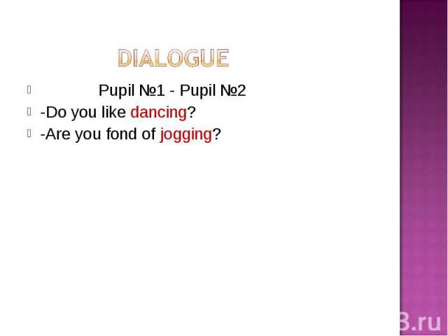 Pupil №1 - Pupil №2 Pupil №1 - Pupil №2 -Do you like dancing? -Are you fond of jogging?