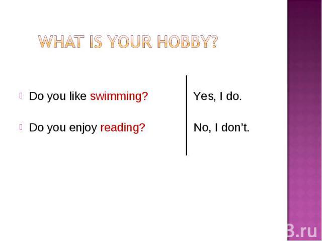 Do you like swimming? Yes, I do. Do you enjoy reading? No, I don't.
