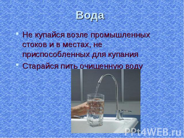 Не купайся возле промышленных стоков и в местах, не приспособленных для купания Не купайся возле промышленных стоков и в местах, не приспособленных для купания Старайся пить очищенную воду