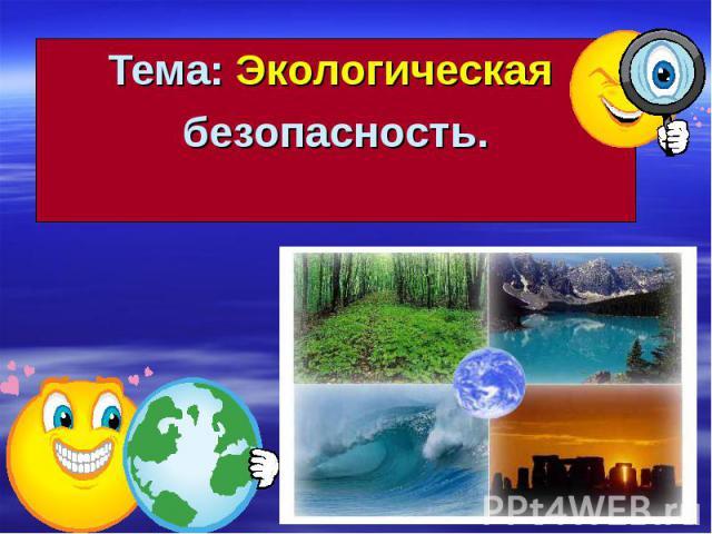 Тема: Экологическая Тема: Экологическая безопасность.