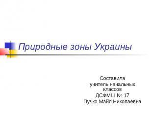 Природные зоны Украины Составила учитель начальных классов ДСФМШ № 17 Пучко Майя