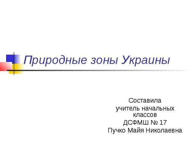 Природные зоны Украины Составила учитель начальных классов ДСФМШ № 17 Пучко Майя Николаевна