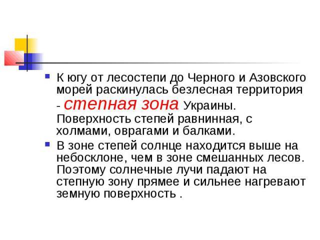 К югу от лесостепи до Черного и Азовского морей раскинулась безлесная территория - степная зона Украины. Поверхность степей равнинная, с холмами, оврагами и балками. В зоне степей солнце находится выше на небосклоне, чем в зоне смешанных лесов. Поэт…