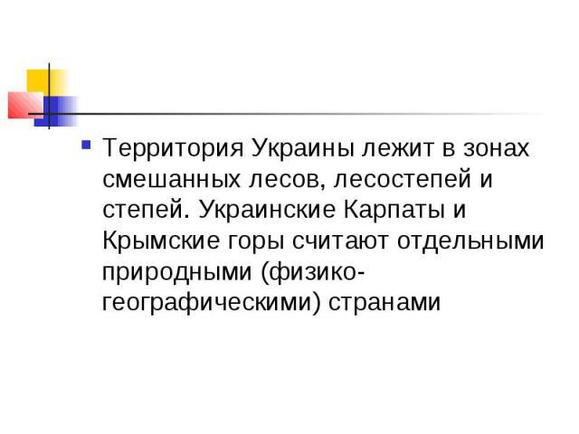 Территория Украины лежит в зонах смешанных лесов, лесостепей и степей. Украинские Карпаты и Крымские горы считают отдельными природными (физико-географическими) странами
