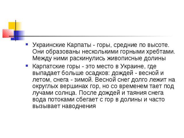 Украинские Карпаты - горы, средние по высоте. Они образованы несколькими горными хребтами. Между ними раскинулись живописные долины Карпатские горы - это место в Украине, где выпадает больше осадков: дождей - весной и летом, снега - зимой. Весной сн…