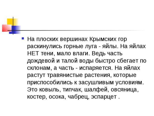 На плоских вершинах Крымских гор раскинулись горные луга - яйлы. На яйлах НЕТ тени, мало влаги. Ведь часть дождевой и талой воды быстро сбегает по склонам, а часть - испаряется. На яйлах растут травянистые растения, которые приспособились к засушлив…