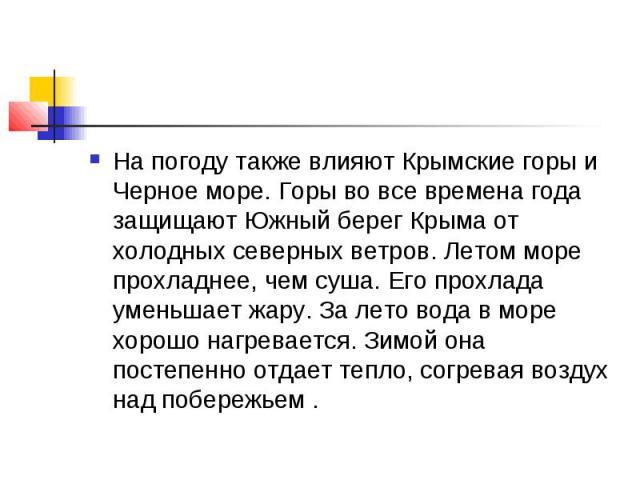 На погоду также влияют Крымские горы и Черное море. Горы во все времена года защищают Южный берег Крыма от холодных северных ветров. Летом море прохладнее, чем суша. Его прохлада уменьшает жару. За лето вода в море хорошо нагревается. Зимой она пост…