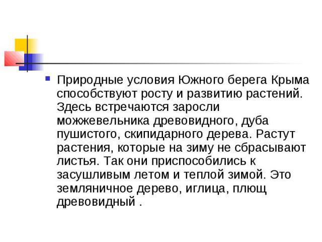 Природные условия Южного берега Крыма способствуют росту и развитию растений. Здесь встречаются заросли можжевельника древовидного, дуба пушистого, скипидарного дерева. Растут растения, которые на зиму не сбрасывают листья. Так они приспособились к …