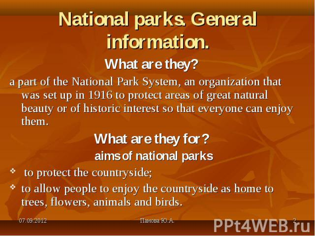 What are they? What are they? a part of the National Park System, an organization that was set up in 1916 to protect areas of great natural beauty or of historic interest so that everyone can enjoy them. What are they for? aims of national parks to …