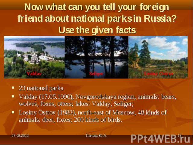 23 national parks 23 national parks Valday (17.05.1990), Novgorodskaya region, animals: bears, wolves, foxes, otters; lakes: Valday, Seliger; Losiny Ostrov (1983), north-east of Moscow, 48 kinds of animals: deer, foxes; 200 kinds of birds.