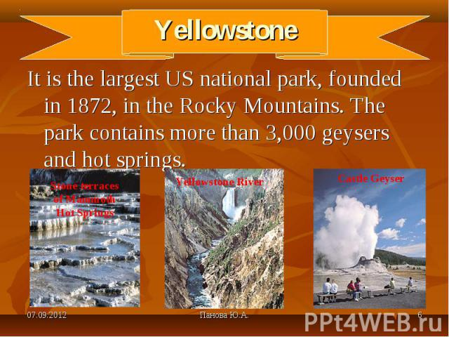 It is the largest US national park, founded in 1872, in the Rocky Mountains. The park contains more than 3,000 geysers and hot springs. It is the largest US national park, founded in 1872, in the Rocky Mountains. The park contains more than 3,000 ge…