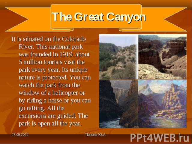 It is situated on the Colorado River. This national park was founded in 1919. about 5 million tourists visit the park every year. Its unique nature is protected. You can watch the park from the window of a helicopter or by riding a horse or you can …
