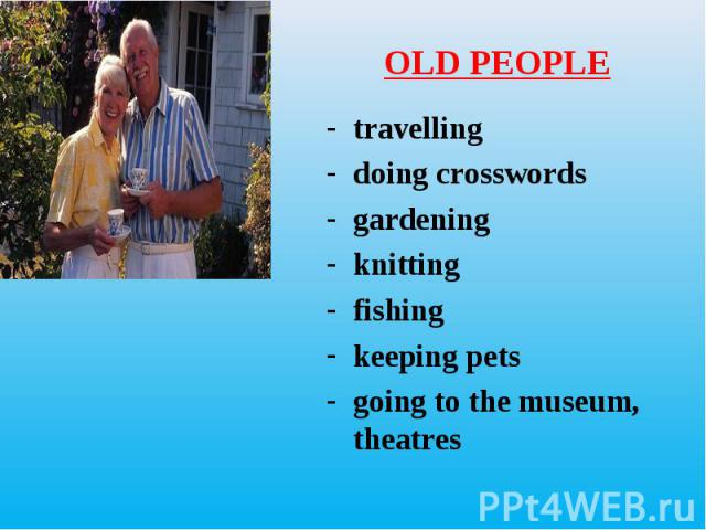travelling travelling doing crosswords gardening knitting fishing keeping pets going to the museum, theatres