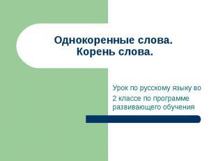 Однокоренные слова. Корень слова. Урок по русскому языку во 2 классе по программ