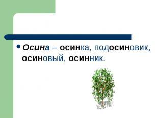 Осина – осинка, подосиновик, осиновый, осинник.
