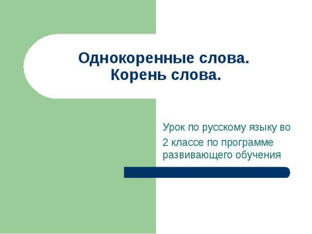 Однокоренные слова. Корень слова. Урок по русскому языку во 2 классе по программе развивающего обучения