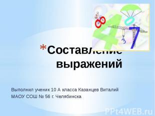 Составление выражений Выполнил ученик 10 А класса Казанцев Виталий МАОУ СОШ № 56