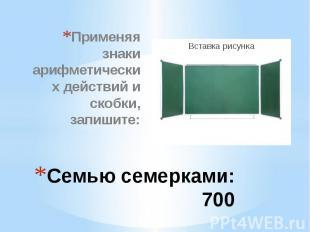 Семью семерками: 700 Применяя знаки арифметических действий и скобки, запишите: