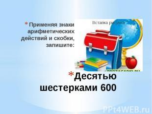 Десятью шестерками 600 Применяя знаки арифметических действий и скобки, запишите