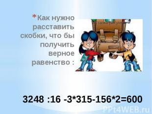3248 :16 -3*315-156*2=600 Как нужно расставить скобки, что бы получить верное ра
