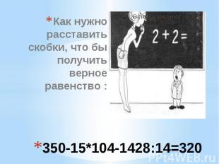 350-15*104-1428:14=320 Как нужно расставить скобки, что бы получить верное равен