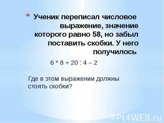 Ученик переписал числовое выражение, значение которого равно 58, но забыл поставить скобки. У него получилось 6 * 8 + 20 : 4 – 2 Где в этом выражении должны стоять скобки?