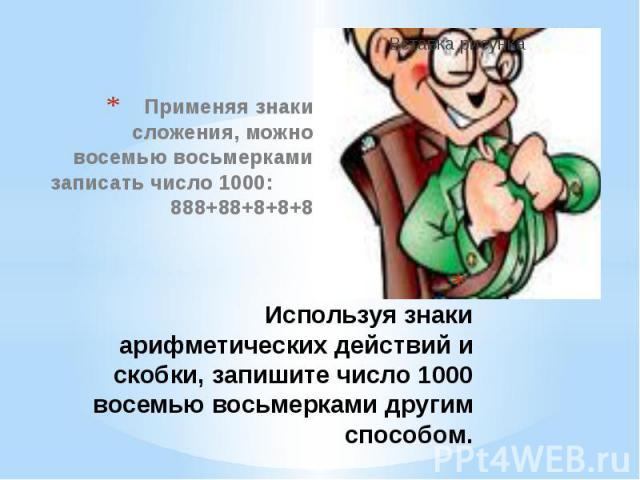 Используя знаки арифметических действий и скобки, запишите число 1000 восемью восьмерками другим способом. Применяя знаки сложения, можно восемью восьмерками записать число 1000: 888+88+8+8+8