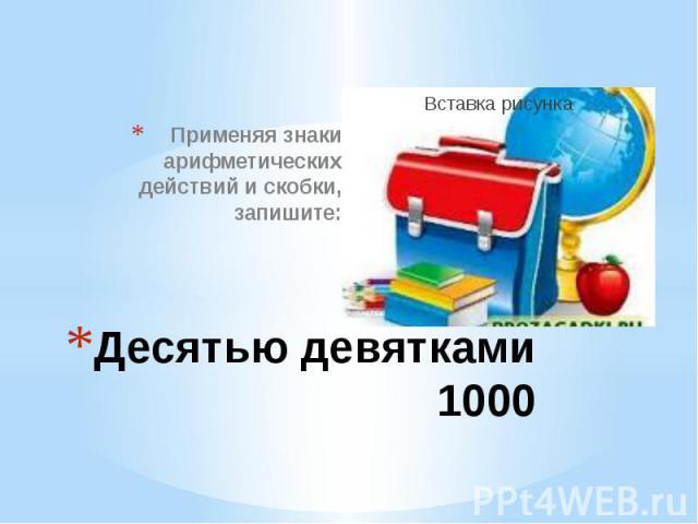 Десятью девятками 1000 Применяя знаки арифметических действий и скобки, запишите: