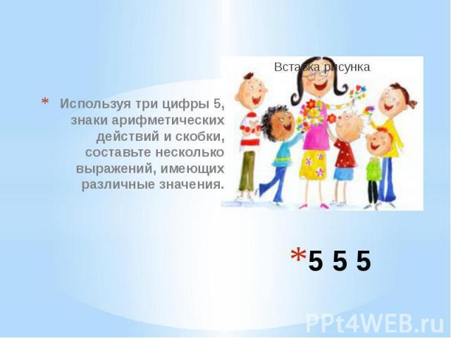 5 5 5 Используя три цифры 5, знаки арифметических действий и скобки, составьте несколько выражений, имеющих различные значения.