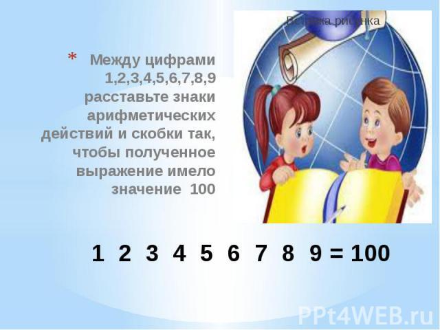 1 2 3 4 5 6 7 8 9 = 100 Между цифрами 1,2,3,4,5,6,7,8,9 расставьте знаки арифметических действий и скобки так, чтобы полученное выражение имело значение 100