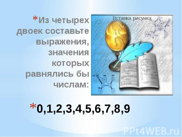 0,1,2,3,4,5,6,7,8,9 Из четырех двоек составьте выражения, значения которых равнялись бы числам: