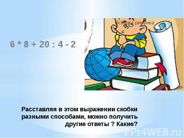 Расставляя в этом выражении скобки разными способами, можно получить другие ответы ? Какие? 6 * 8 + 20 : 4 - 2