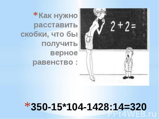 350-15*104-1428:14=320 Как нужно расставить скобки, что бы получить верное равенство :