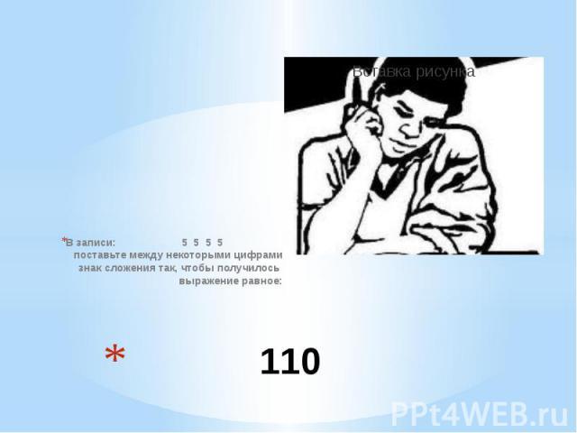 110 В записи: 5 5 5 5 поставьте между некоторыми цифрами знак сложения так, чтобы получилось выражение равное: