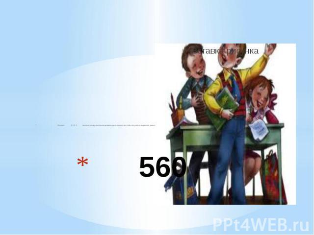 560 В записи: 5 5 5 5 поставьте между некоторыми цифрами знак сложения так, чтобы получилось выражение равное: