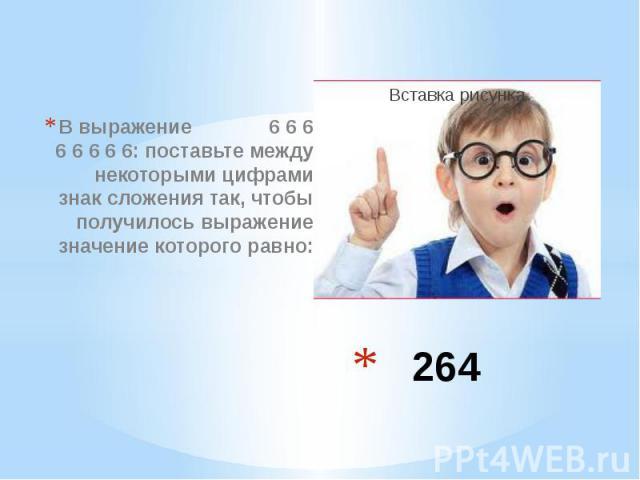 264 В выражение 6 6 6 6 6 6 6 6: поставьте между некоторыми цифрами знак сложения так, чтобы получилось выражение значение которого равно: