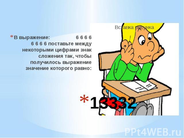 13332 В выражение: 6 6 6 6 6 6 6 6 поставьте между некоторыми цифрами знак сложения так, чтобы получилось выражение значение которого равно: